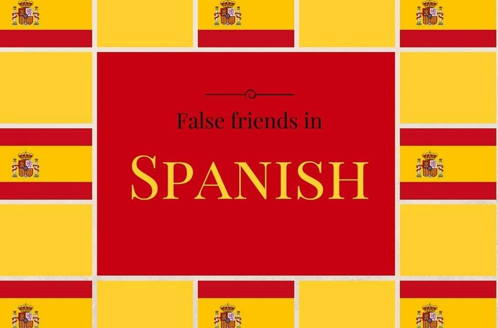 Spanish False Friends : Which word are they and what do they mean?
